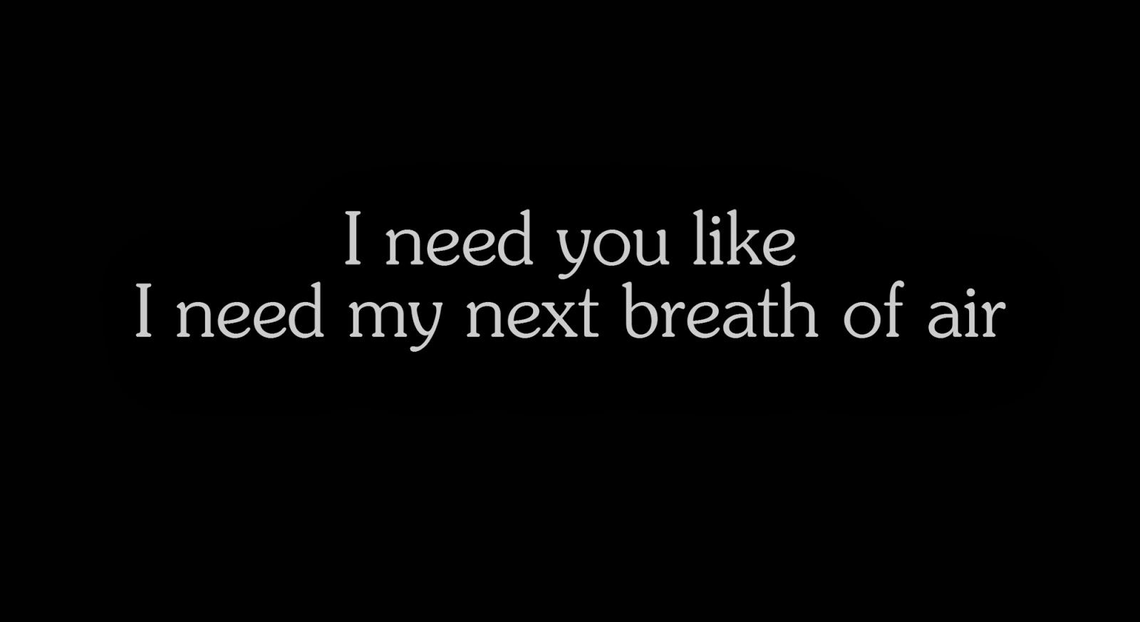 I need you like I need my next breath of air