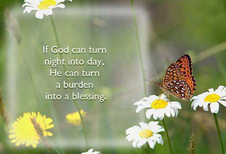 If God can turn night into day, he can turn burden into a blessing.