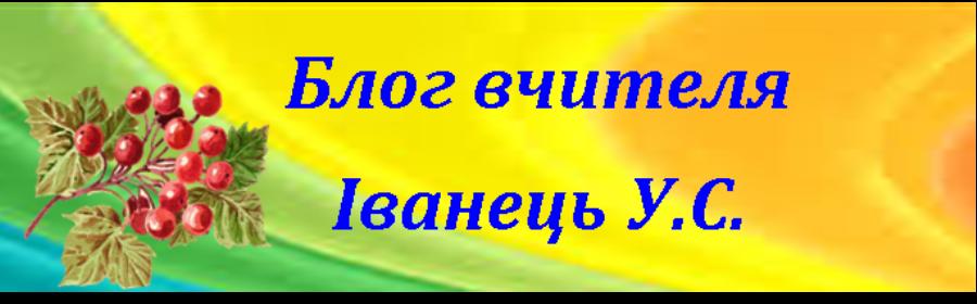 Блог вчителя Іванець У.С.