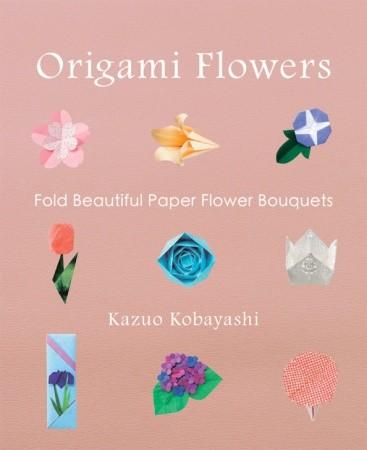 Origami Flowers- Fold Beautiful Paper Flower Bouquets by Kazuo Kobayashi