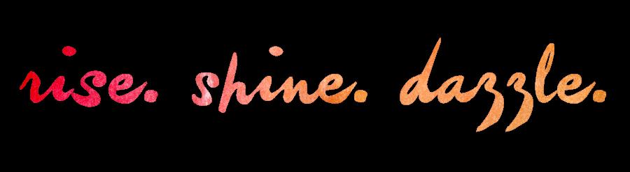 Rise. Shine. Dazzle.