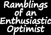 Ramblings of an Enthusiastic Optimist