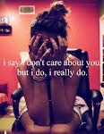 I say i don't care about you, but i do. I really do.