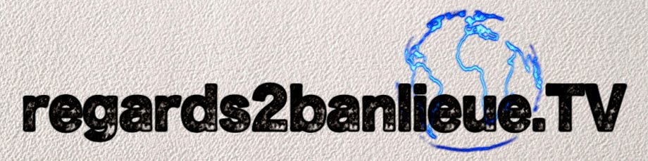 Le Blog de la Web TV regards2banlieue.tv