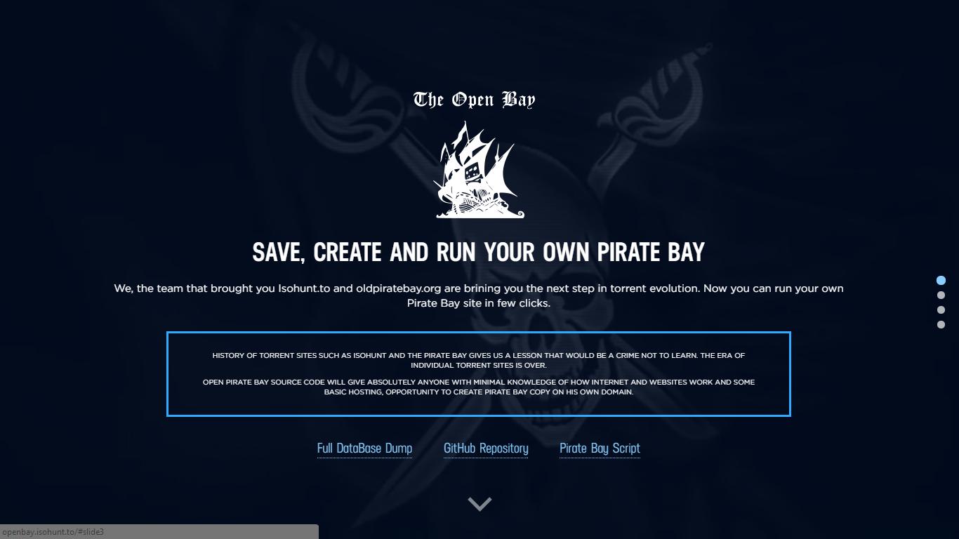"""SALVE, crie e execute SEU PRÓPRIO Pirate Bay - Foi disponibilizado código open do (old)pirate bay e seu BD, em um site onde explica passo para criar seu servidor tem o seguinte texto:  Nós, a equipe que lhe trouxe Isohunt.to e oldpiratebay.org queremos levar você ao próximo passo na evolução torrent. Agora você pode executar o seu próprio site Pirate Bay em poucos cliques. Pirate Bay CÓDIGO FONTE ABERTO DARÁ absolutamente a todos com conhecimento mínimo de como Internet e trabalho com Web sites , com alguns conceitos básico de hospedagem, oportunidade de criar Pirate Bay cópia em seus próprios domínios.   Dos criadores de Isohunt.to e OldPirateBay vem uma nova ferramenta que permite que você crie sua própria versão do The Pirate Bay. Um novo projeto conhecido como The Open Bay ajuda a baixar o banco de dados do The Pirate Bay e o código fonte e os scripts necessários para oferecê-la em seu próprio servidor.  De acordo com a descrição do site, """"páginas como o Pirate Bay e isoHunt nos deram lições que seria um crime ignorar"""".  O banco de dados de 420 MB é combinado com a melhor das Isohunt.to, Kick Ass Torrents e The Pirate Bay. O código fonte está disponível via Github e tem um instalador que é rookies prova. Pessoas Isohunt feito esse processo criando OldPirateBay e agora oferece a qualquer um sem pedir nada em troca.  O lançamento do The Open Bay leva algumas semanas para o The Pirate Bay foram fechadas pela polícia sueca. Em geral, a idéia é muito interessante e confirma o quão difícil será para as autoridades para acabar com um dos melhores sites de torrent."""