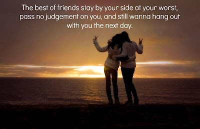 The best of friends stay by your side at your worst, pass no judgement on you, and still wanna hang out with you the next day.