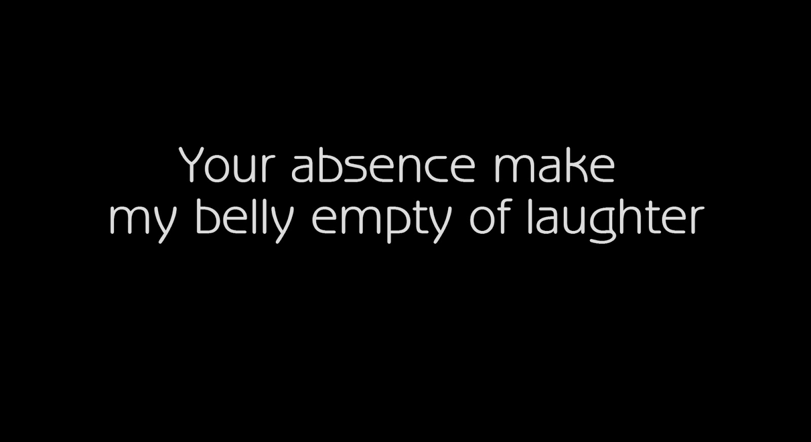 Your absence make my belly empty of laughter