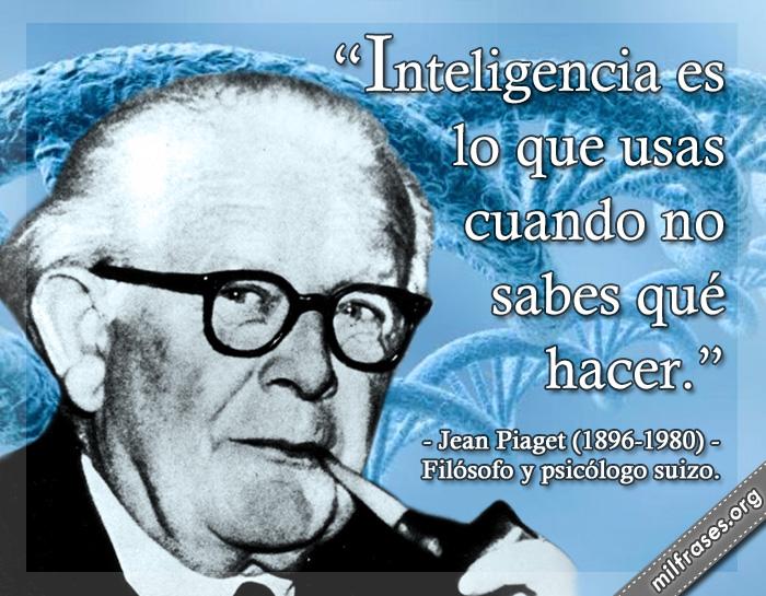 Inteligencia es lo que usas cuando no sabes qué hacer. frases de Jean Piaget (1896-1980) Filósofo y psicólogo suizo.