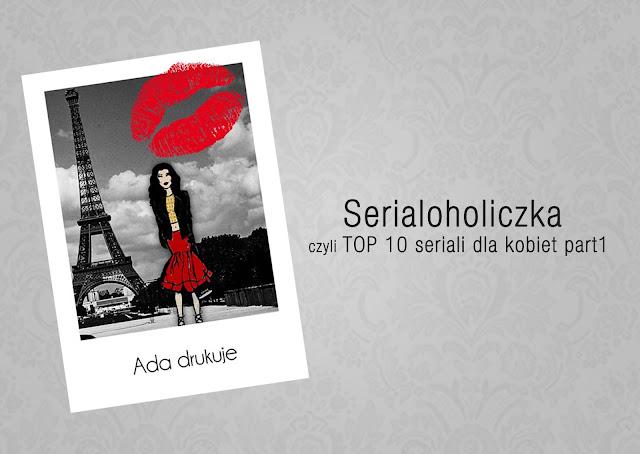 http://adadrukuje.blogspot.com/2015/07/serialoholiczka-czyli-top-10-seriali.html