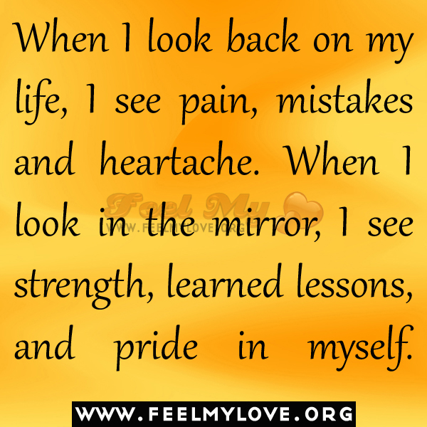 Look back on my life i see pain mistakes and heartache when i look