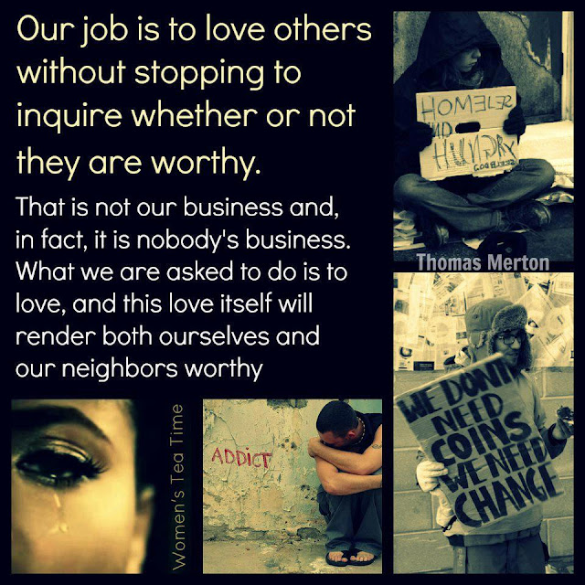Our job is to love others without stopping to inquire whether or not they are worthy. That is not our business and, in fact, it is nobody's business. What we are asked to do is love, and this love itself will render both ourselves and our neighbors worthy.