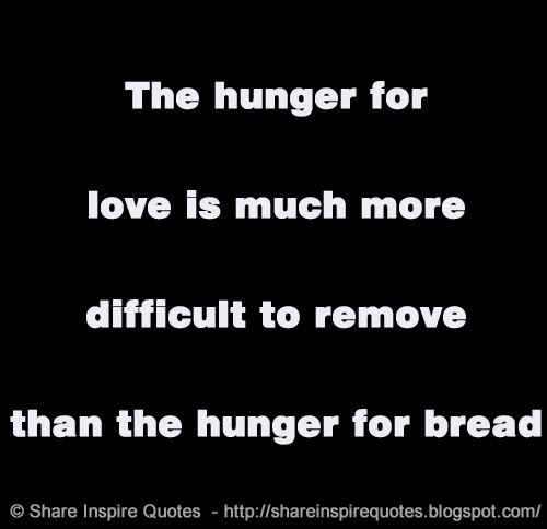 The hunger for love much more difficult remove than