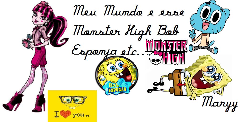 Meu Mundo Monster High e Bob Esponja etc... Esse Blog e Sobre mim