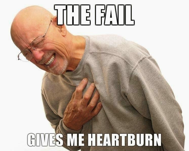 The fail gives me heartburn
