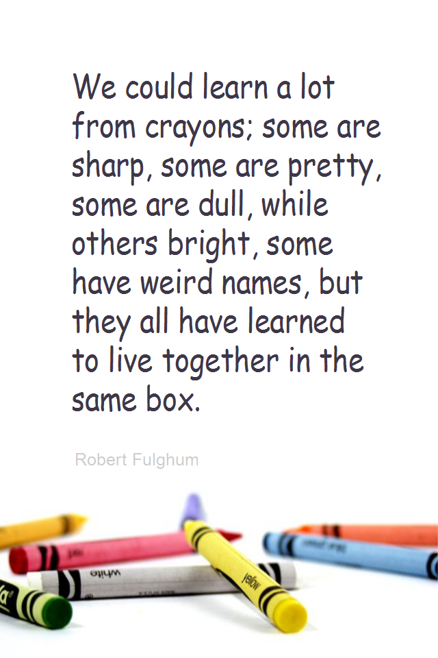 visual quote - image quotation for ACCEPTANCE - We could learn a lot from crayons; some are sharp, some are pretty, some are dull, while others bright, some have weird names, but they all have learned to live together in the same box. - Robert Fulghum