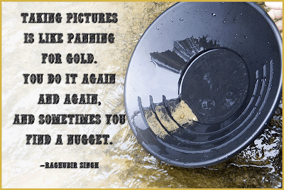 Photography Quotes to Live By: See You Behind the Lens - Taking pictures is like panning for gold...