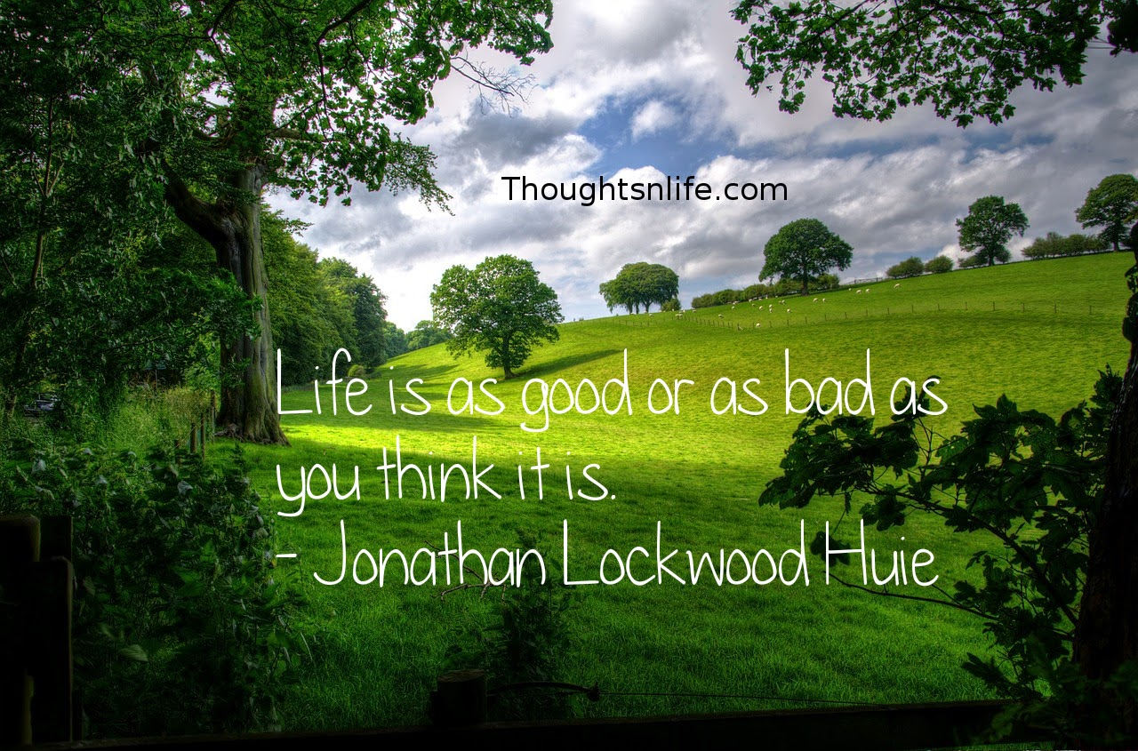 Thoughtsnlife.com: Life is as good or as bad as you think it is. - Jonathan Lockwood Huie