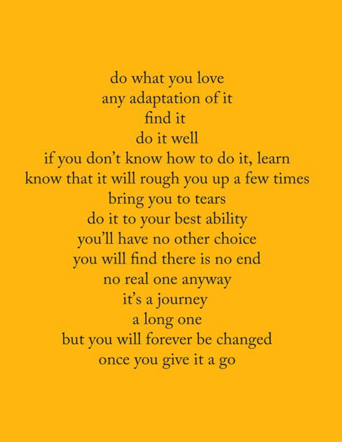 Do what you love. Any adaptation of it. Find it. Do it well, If you don't know howto do it, learn. Know that it will rough you up a few times. Bring you to tears. Do it to your best ability. You'll have no other choice. You will find there is no end. No real one anyway. It's a journey. A long one. But you will forever be changed. Once you give it a go.