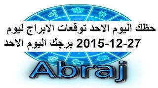 حظك اليوم الاحد توقعات الابراج ليوم 27-12-2015 برجك اليوم الاحد