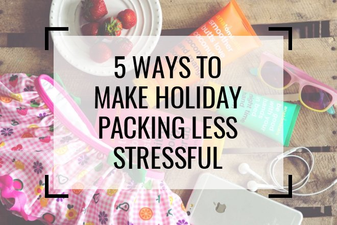 5 Ways to Make Holiday Packing Less Stressful