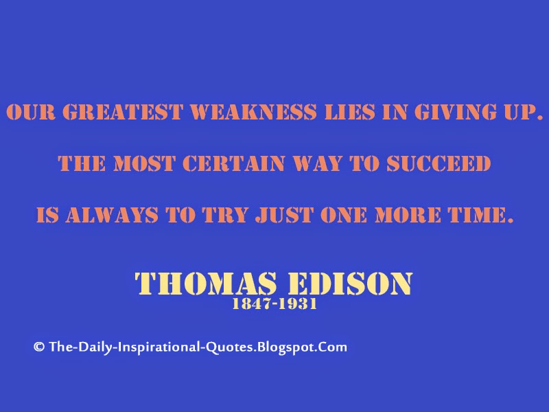 Our greatest weakness lies in giving up. The most certain way to succeed is always to try just one more time. – Thomas Edison