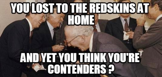 you lost to the redskins at home and yet you think you're contenders?