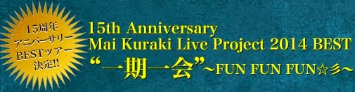 "15th Anniversary Mai Kuraki Live Project 2014 BEST ""一期一会"" ~FUN FUN FUN☆彡~"