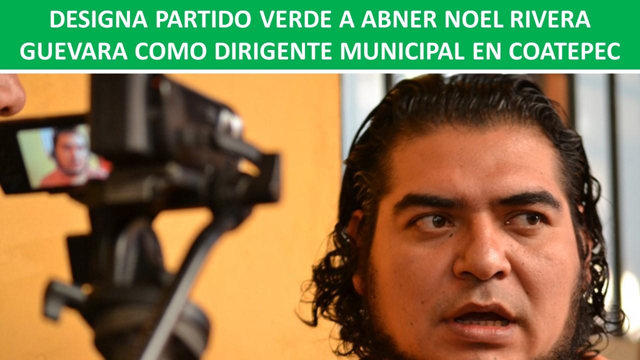 DESIGNA PARTIDO VERDE A ABNER NOEL RIVERA GUEVARA COMO DIRIGENTE MUNICIPAL EN COATEPEC