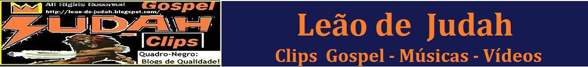 Leao-de-Judah : Clips  Gospel - Músicas - Vídeos