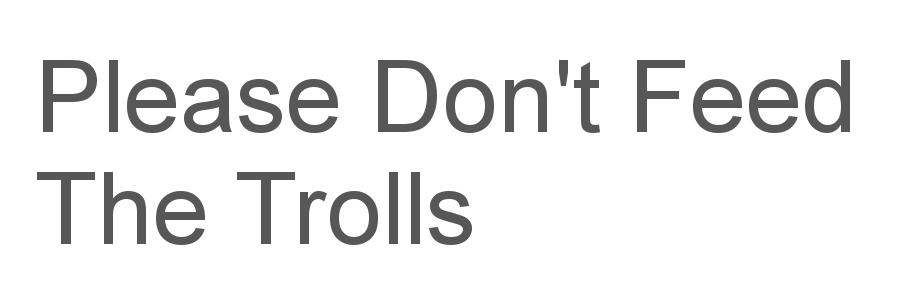 Please Don't Feed The Trolls