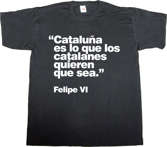 catalonia independence freedom referendum useless spanish politics useless kingdoms t-shirt ephemeral-t-shirts spain is different,
