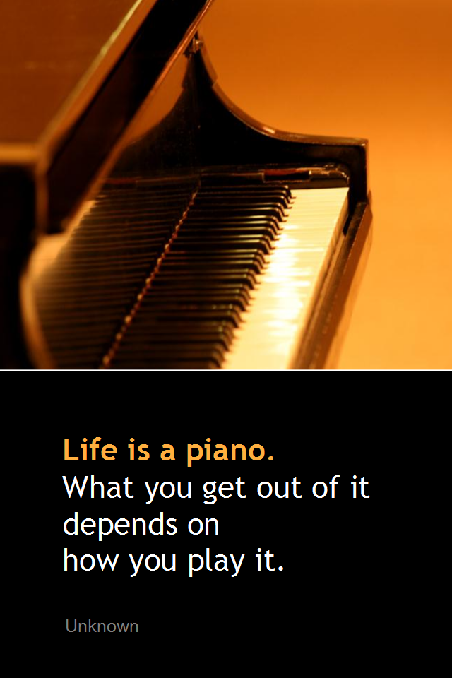 visual quote - image quotation for LIFE - Life is a piano. What you get out of it depends on how you play it. - Unknown