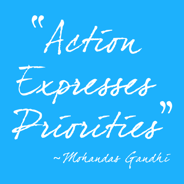 """Action expresses priorities"" - quote from Mohandas Gandhi"
