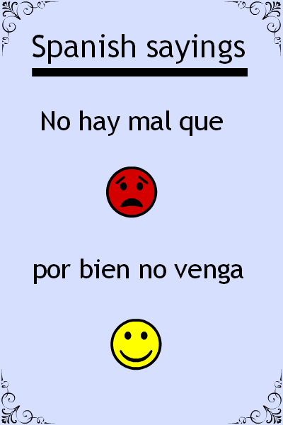 "Spanish saying of the day ""No hay mal que por bien no venga"". Visit www.soeasyspanish.com"