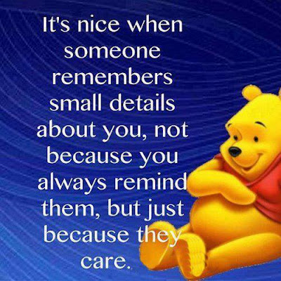 It's nice when someone remembers small details about you, not because you always remind them, but just because they care.