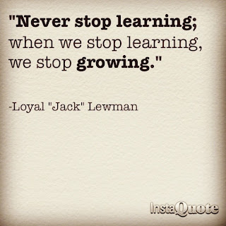 Never stop learning; when we stop learning we stop growing.