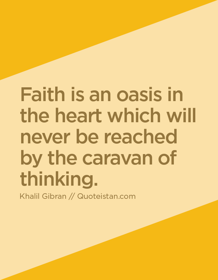 Faith is an oasis in the heart which will never be reached by the caravan of thinking.