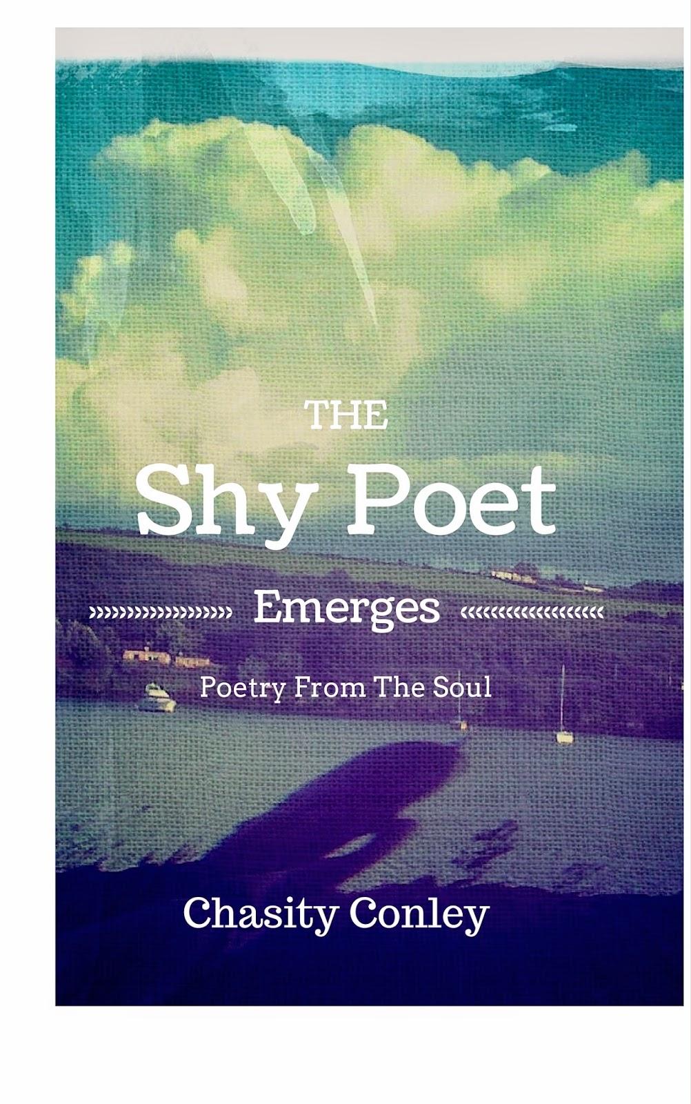 http://www.amazon.com/Shy-Poet-Emerges-Chasity-Conley-ebook/dp/B00SER1640/ref=sr_1_1?s=digital-text&ie=UTF8&qid=1422240700&sr=1-1&keywords=the+shy+poet+emerges#_