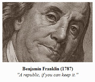 Benjamin Franklin (1787) ''A republic, if you can keep it.''
