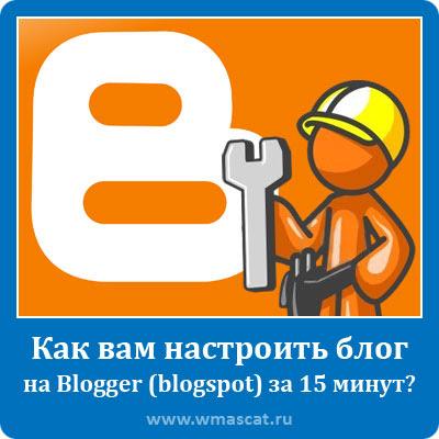 Как вам настроить блог на Blogger (blogspot) за 15 минут?