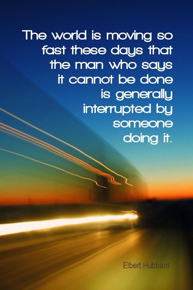 visual quote - image quotation for CHANGE - The world is moving so fast these days that the man who says it cannot be done is generally interrupted by someone doing it. - Elbert Hubbard