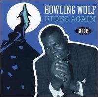 Howlin\' Wolf - Howlin\' Wolf Rides Again - Recorded Between 1951 and 1952 , Released in 1993.