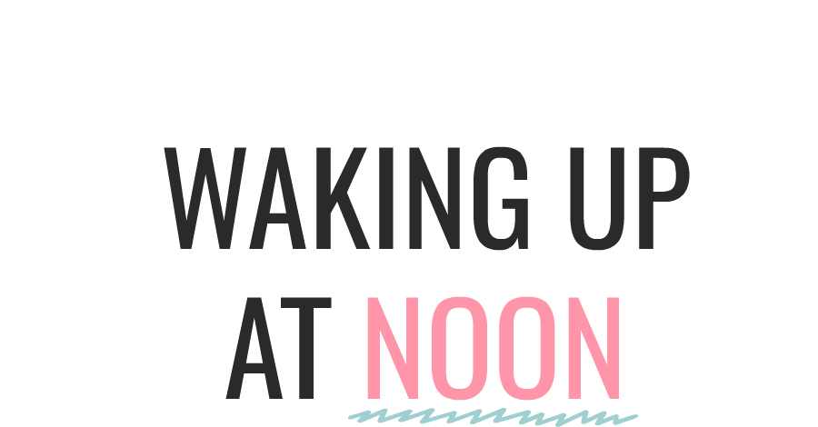 Waking Up At Noon - Lifestyle Blog