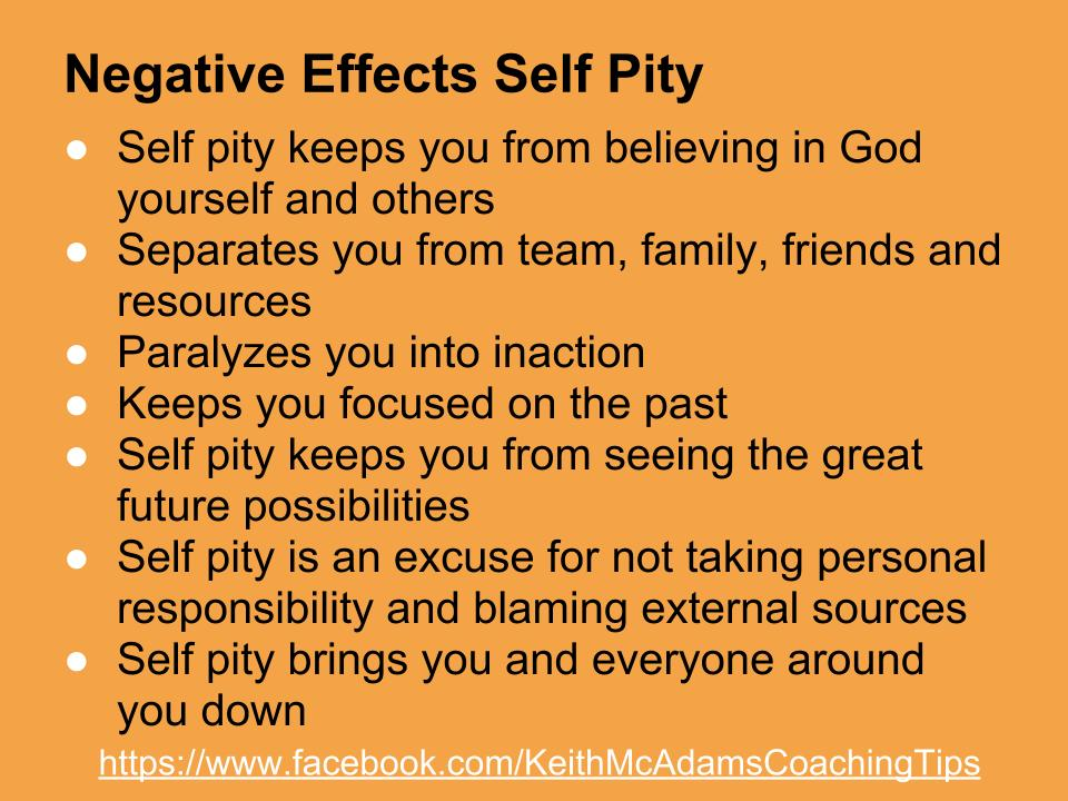 self pity Self-pity is a choice if we blame negative circumstances for our place in life, we are giving up responsibility and control.