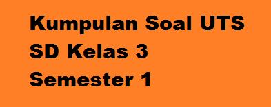Kumpulan Soal UTS SD Kelas 3 Semester 1/Ganjil (5 Mapel Pokok) TP. 2015/2016
