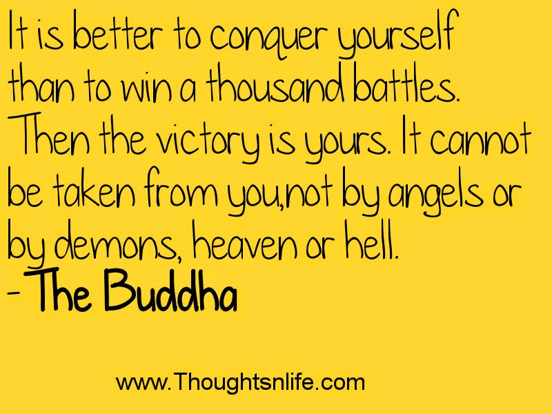 It is better to conquer yourself than to win a thousand battles. Then the victory is yours. It cannot be taken from you, not by angels or by demons, heaven or hell. - The Buddha