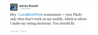 Hey #LocalRestWeek restaurants -- your Flash-only sites don't work on my mobile, which is where I make my eating decisions. You should fix.