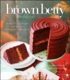 The Brown Betty Cookbook - Modern Vintage Desserts and Stories from Philadelphia's Best Bakery