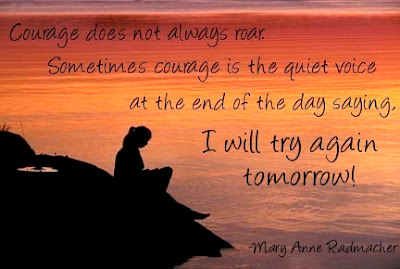 Courage does not always roar. Sometimes courage is the quiet voice