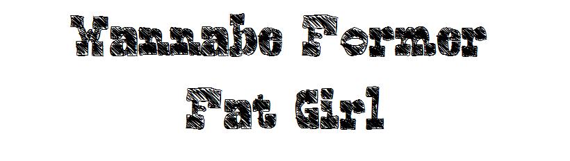 wannabeformer fatgirl